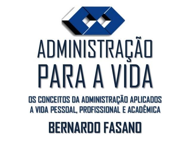 ADMINISTRAÇÃO PARA A VIDAOS CONCEITOS DA ADMINISTRAÇÃO APLICADOS A VIDA PESSOAL, PROFISSIONAL E ACADÊMICA BERNARDO FASANO