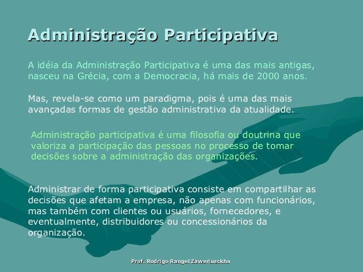 Administração Participativa A idéia da Administração Participativa é uma das mais antigas, nasceu na Grécia, com a Democra...