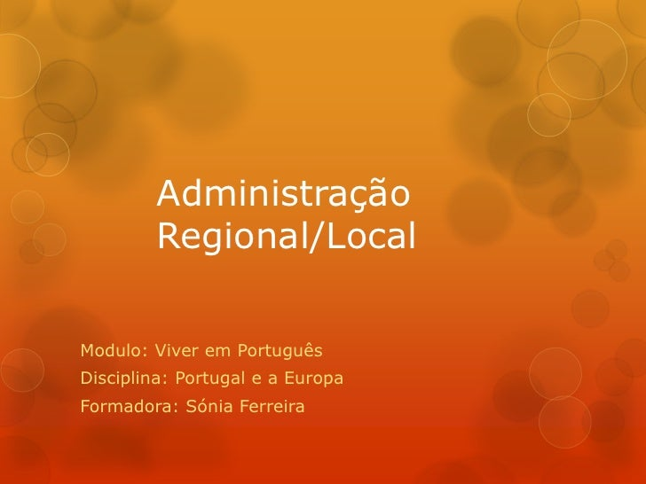 Administração        Regional/LocalModulo: Viver em PortuguêsDisciplina: Portugal e a EuropaFormadora: Sónia Ferreira