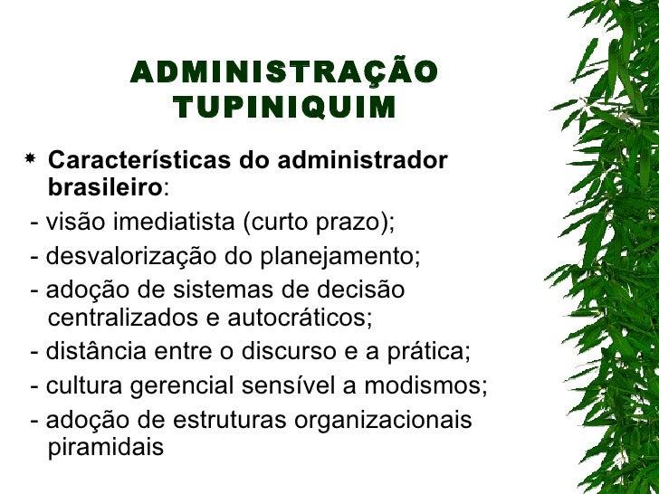 ADMINISTRAÇÃO TUPINIQUIM <ul><li>Características do administrador brasileiro : </li></ul><ul><li>- visão imediatista (curt...