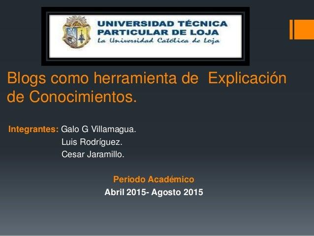 Integrantes: Galo G Villamagua. Luis Rodríguez. Cesar Jaramillo. Periodo Académico Abril 2015- Agosto 2015 Blogs como herr...
