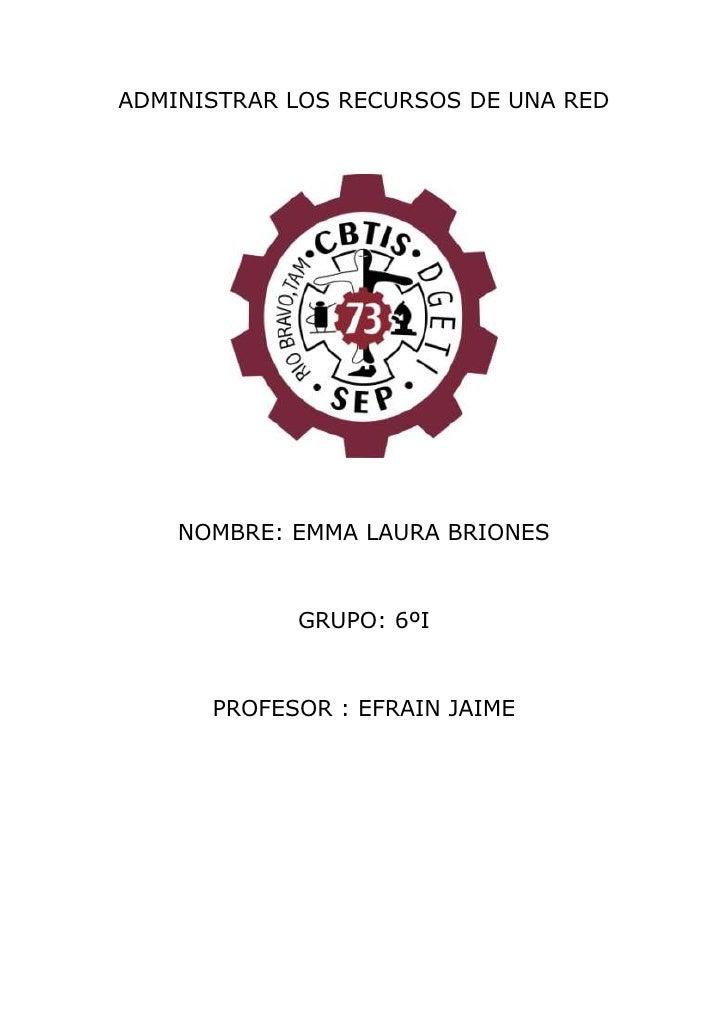 ADMINISTRAR LOS RECURSOS DE UNA RED<br />NOMBRE: EMMA LAURA BRIONES<br />GRUPO: 6ºI <br />PROFESOR : EFRAIN JAIME<br />INT...