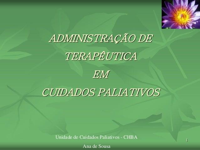 1 ADMINISTRAÇÃO DE TERAPÊUTICA EM CUIDADOS PALIATIVOS Unidade de Cuidados Paliativos - CHBA Ana de Sousa