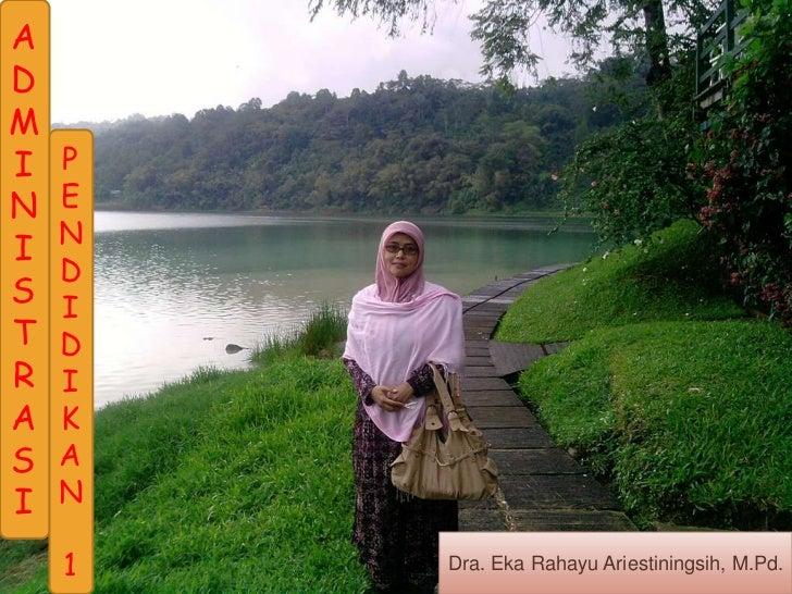ADMI   PN   E    NI    DS   IT   DR   IA   KS   AI   N    1   Dra. Eka Rahayu Ariestiningsih, M.Pd.