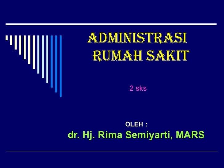 ADMINISTRASI  RUMAH SAKIT OLEH : dr. Hj. Rima Semiyarti, MARS   2 sks