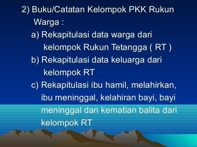 2) Buku/Catatan Kelompok PKK Rukun Warga : a) Rekapitulasi data warga dari kelompok Rukun Tetangga ( RT ) b) Rekapitulasi ...