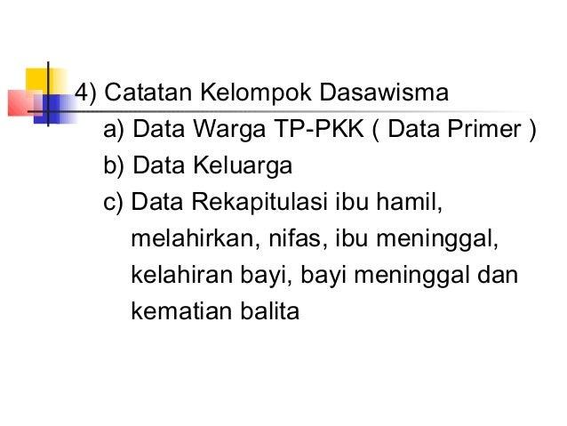 4) Catatan Kelompok Dasawisma a) Data Warga TP-PKK ( Data Primer ) b) Data Keluarga c) Data Rekapitulasi ibu hamil, melahi...