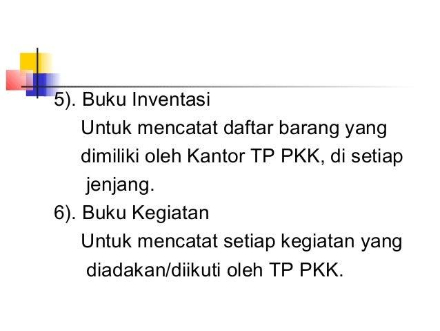 5). Buku Inventasi Untuk mencatat daftar barang yang dimiliki oleh Kantor TP PKK, di setiap jenjang. 6). Buku Kegiatan Unt...