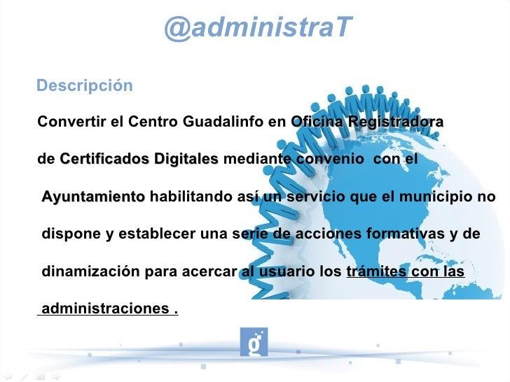 @administraTDescripciónConvertir el Centro Guadalinfo en Oficina Registradorade Certificados Digitales mediante convenio c...