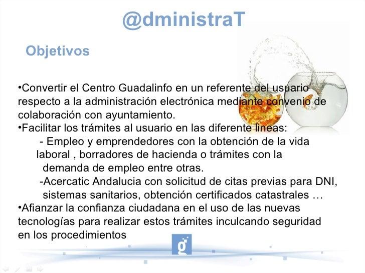 @dministraT    Objetivos Convertir el Centro Guadalinfo en un referente del usuariorespecto a la administración electróni...