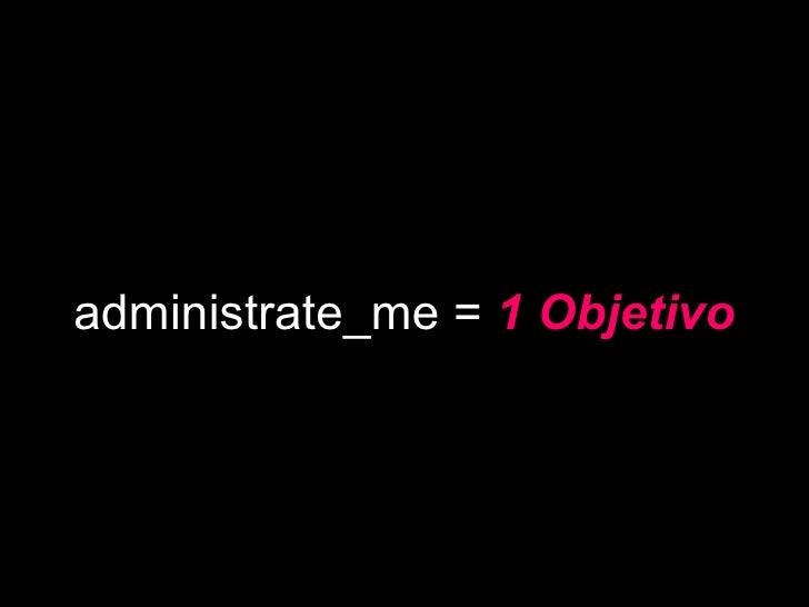 administrate_me =  1 Objetivo