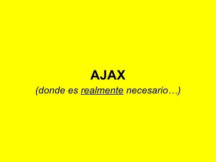 (donde es  realmente  necesario…) AJAX