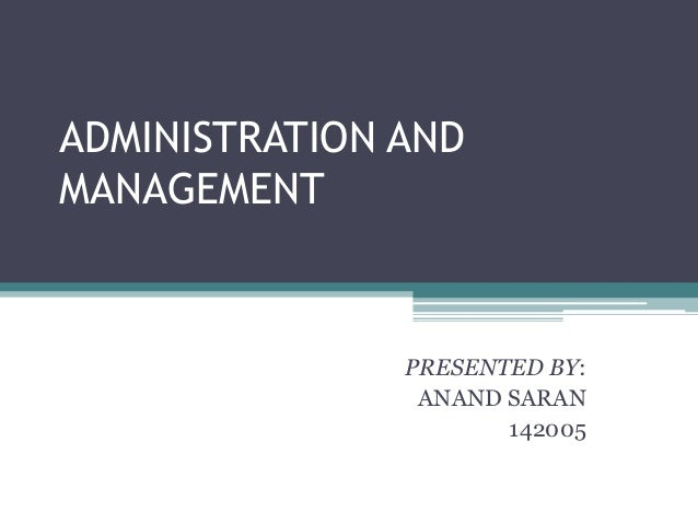 ADMINISTRATION AND MANAGEMENT PRESENTED BY: ANAND SARAN 142005