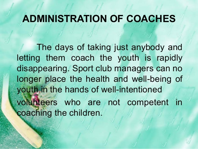 ADMINISTRATION OF COACHES The days of taking just anybody and letting them coach the youth is rapidly disappearing. Sport ...
