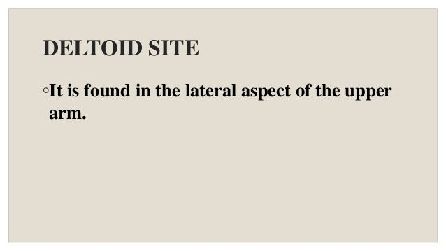 DELTOID SITE ◦It is found in the lateral aspect of the upper arm.
