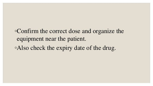 ◦Confirm the correct dose and organize the equipment near the patient. ◦Also check the expiry date of the drug.