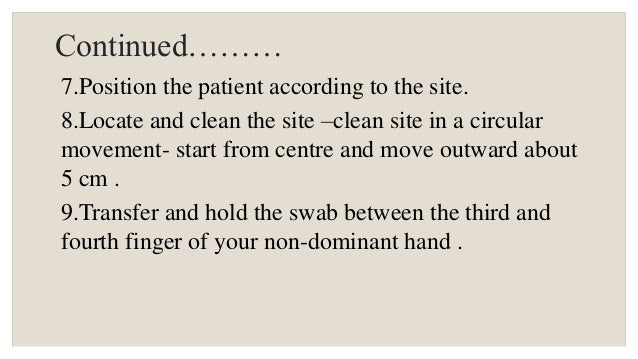 Continued……… 7.Position the patient according to the site. 8.Locate and clean the site –clean site in a circular movement-...