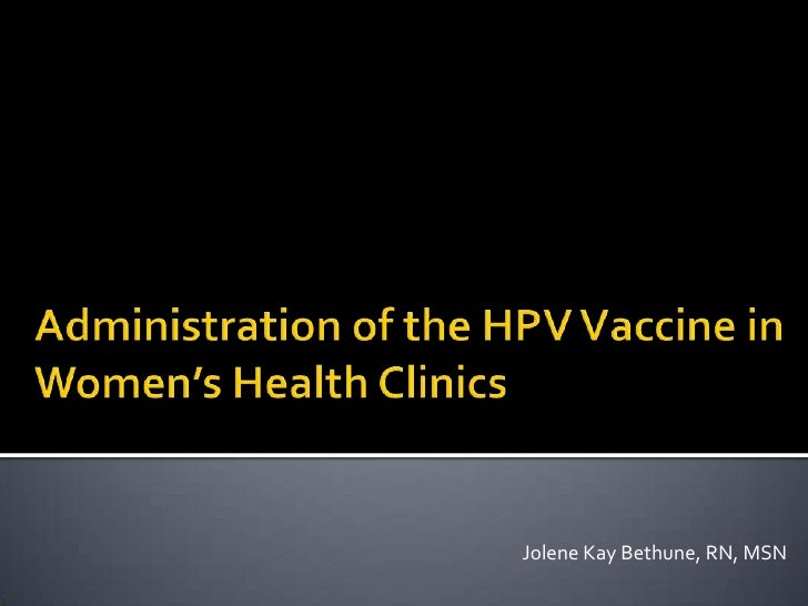Administration of the HPV Vaccine in Women's Health Clinics<br />Jolene Kay Bethune, RN, MSN<br />