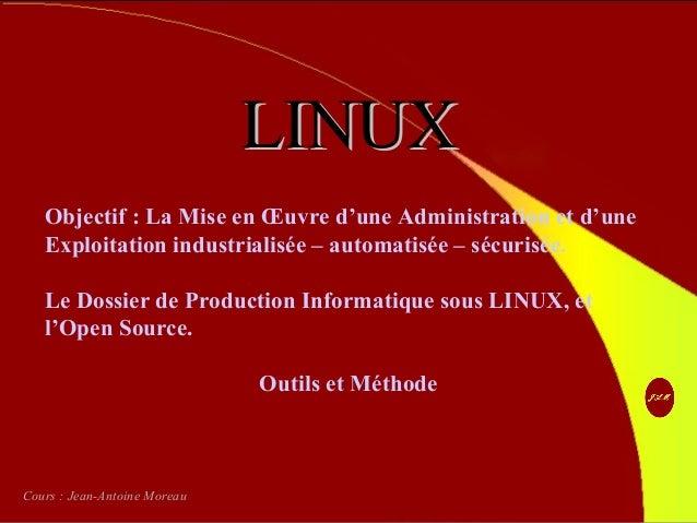 Contact http://jeanantoine.moreau.free.fr LINUXLINUX Objectif : La Mise en Œuvre d'une Administration et d'une Exploitatio...