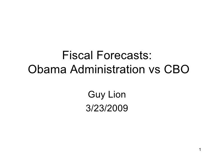 Fiscal Forecasts:  Obama Administration vs CBO Guy Lion 3/23/2009