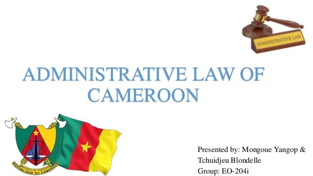 ADMINISTRATIVE LAW OF CAMEROON Presented by: Mongoue Yangop & Tchuidjeu Blondelle Group: EO-204i