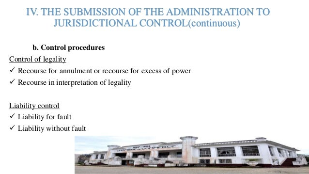 IV. THE SUBMISSION OF THE ADMINISTRATION TO JURISDICTIONAL CONTROL(continuous) b. Control procedures Control of legality ...