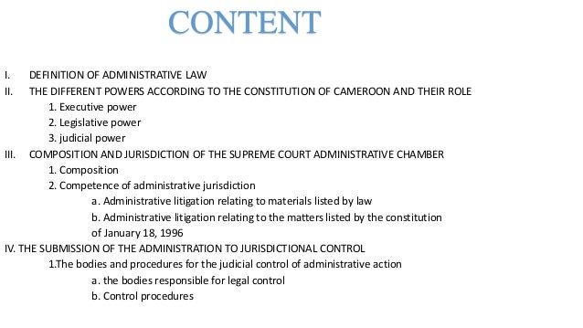 CONTENT I. DEFINITION OF ADMINISTRATIVE LAW II. THE DIFFERENT POWERS ACCORDING TO THE CONSTITUTION OF CAMEROON AND THEIR R...
