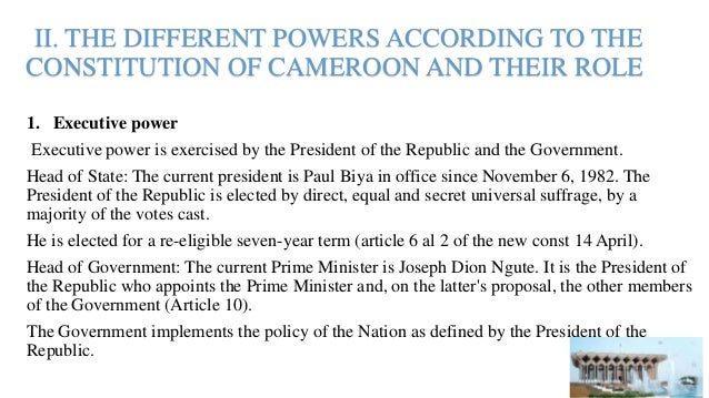 II. THE DIFFERENT POWERS ACCORDING TO THE CONSTITUTION OF CAMEROON AND THEIR ROLE 1. Executive power Executive power is ex...