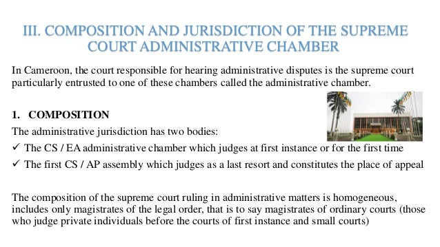 III. COMPOSITION AND JURISDICTION OF THE SUPREME COURT ADMINISTRATIVE CHAMBER In Cameroon, the court responsible for heari...