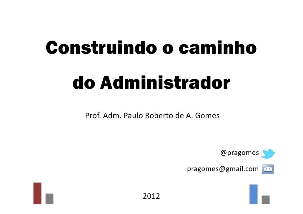 Construindo o caminho  do Administrador   Prof. Adm. Paulo Roberto de A. Gomes                                          @p...