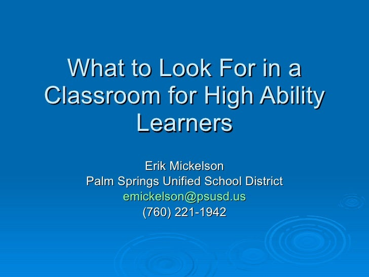 What to Look For in a Classroom for High Ability Learners Erik Mickelson Palm Springs Unified School District [email_addre...