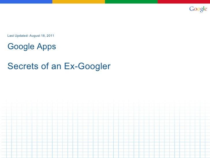Last Updated: August 18, 2011 Google Apps Secrets of an Ex-Googler