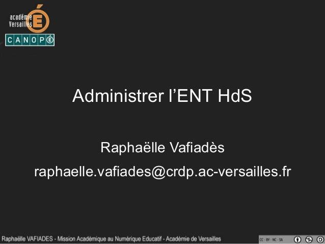 Administrer l'ENT HdS Raphaëlle Vafiadès raphaelle.vafiades@crdp.ac-versailles.fr