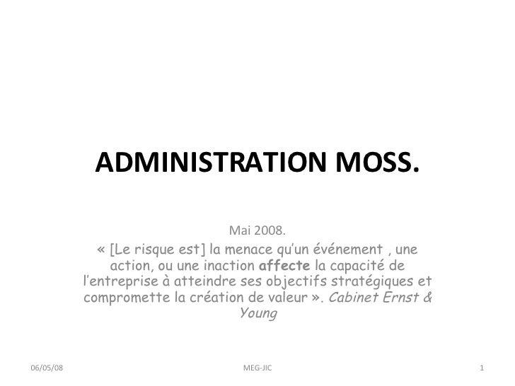 ADMINISTRATION MOSS. Mai 2008. « [Le risque est] la menace qu'un événement , une action, ou une inaction  affecte  la capa...