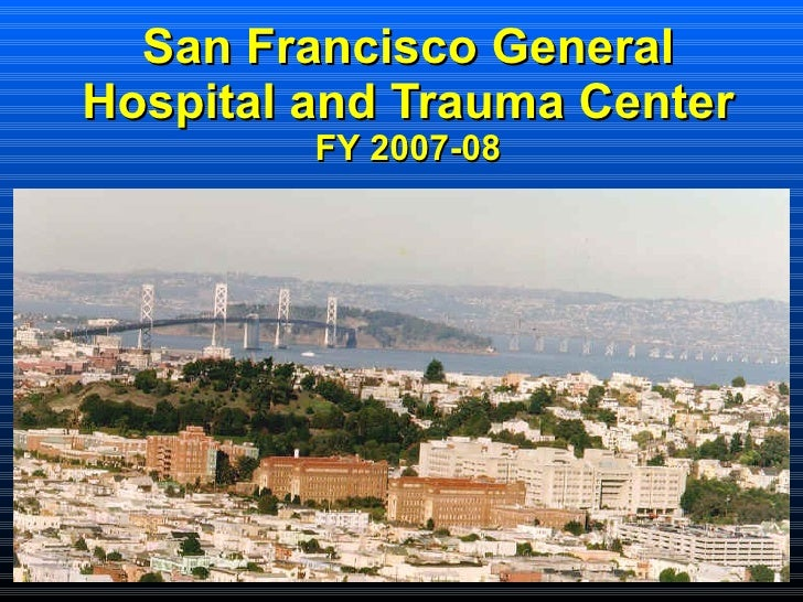 San Francisco General Hospital and Trauma Center FY 2007-08 <ul><ul><ul><ul><li>  </li></ul></ul></ul></ul>