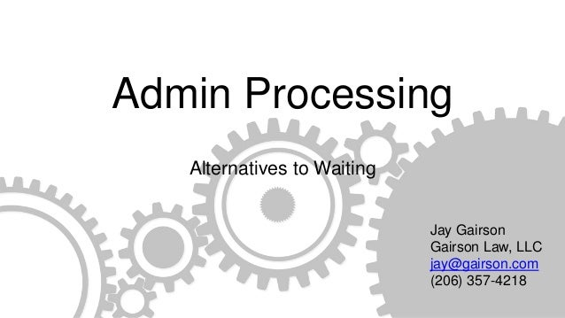 Admin Processing Alternatives to Waiting Jay Gairson Gairson Law, LLC jay@gairson.com (206) 357-4218