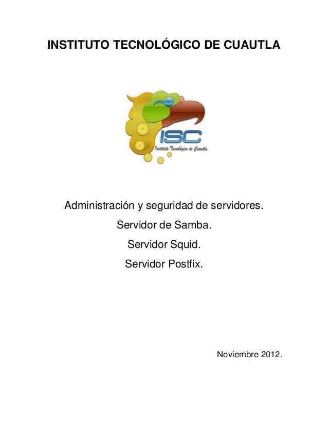 INSTITUTO TECNOLÓGICO DE CUAUTLAAdministración y seguridad de servidores.Servidor de Samba.Servidor Squid.Servidor Postfix...