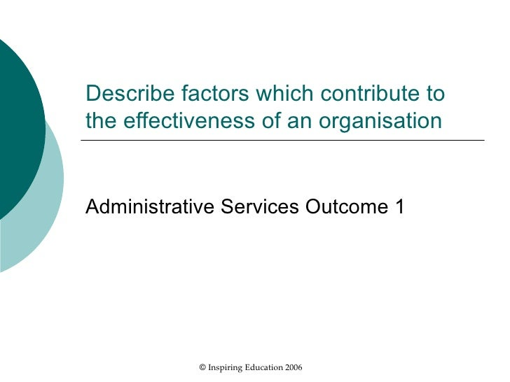 Describe factors which contribute to the effectiveness of an organisation Administrative Services Outcome 1 ©  Inspiring E...