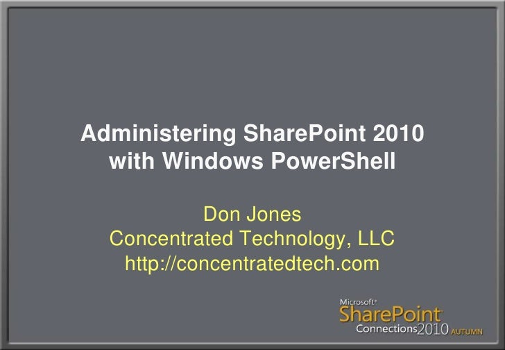 Administering SharePoint 2010with Windows PowerShell<br />Don JonesConcentrated Technology, LLChttp://concentratedtech.com...