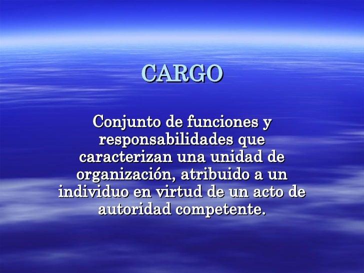CARGO Conjunto de funciones y responsabilidades que caracterizan una unidad de organización, atribuido a un individuo en v...