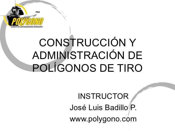 CONSTRUCCIÓN YADMINISTRACIÓN DEPOLÍGONOS DE TIRO       INSTRUCTOR     José Luis Badillo P.     www.polygono.com