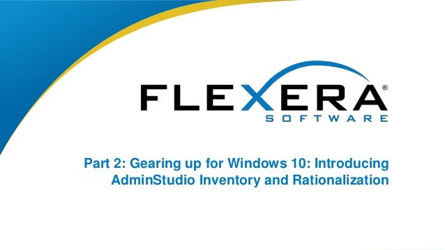 © 2015 Flexera Software LLC. All rights reserved. | Company Confidential1 Part 2: Gearing up for Windows 10: Introducing A...