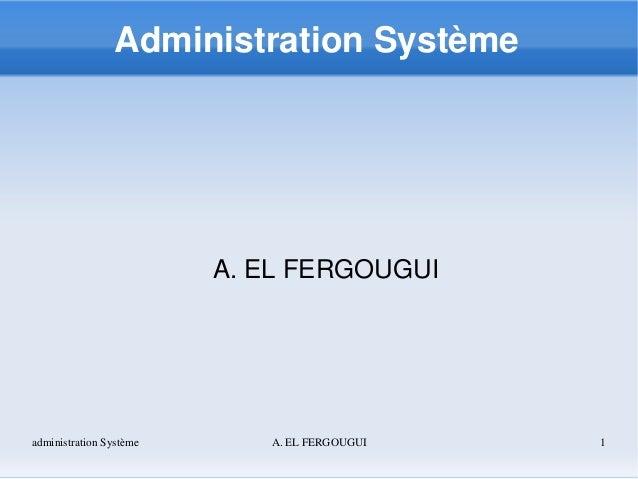 administrationSystème A.ELFERGOUGUI 1 AdministrationSystème A.ELFERGOUGUI