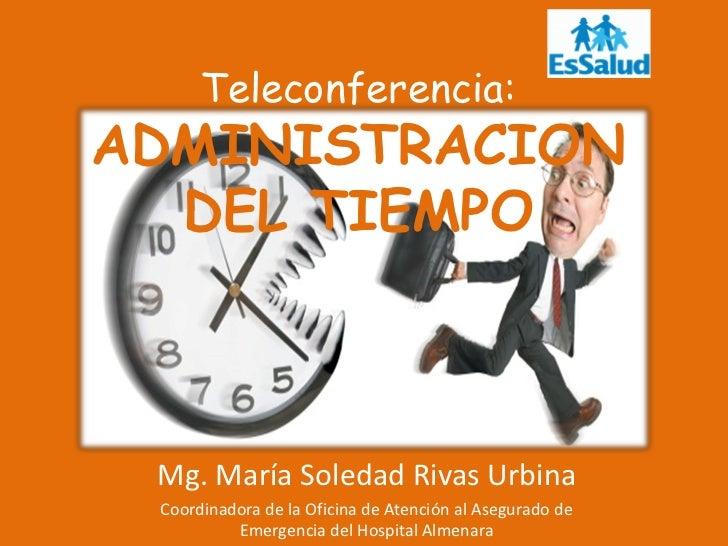 Teleconferencia:ADMINISTRACION  DEL TIEMPO Mg. María Soledad Rivas Urbina Coordinadora de la Oficina de Atención al Asegur...
