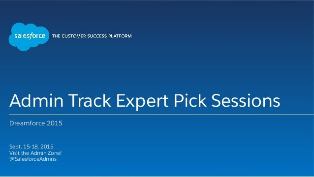 Admin Track Expert Pick Sessions Dreamforce 2015 ​ Sept. 15-18, 2015 ​ Visit the Admin Zone! ​ @SalesforceAdmns ​