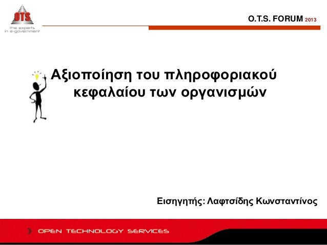 O.T.S. FORUM 2013  Αξιοποίηση του πληροφοριακού κεφαλαίου των οργανισμών  Εισηγητής: Λαφτσίδης Κωνσταντίνος