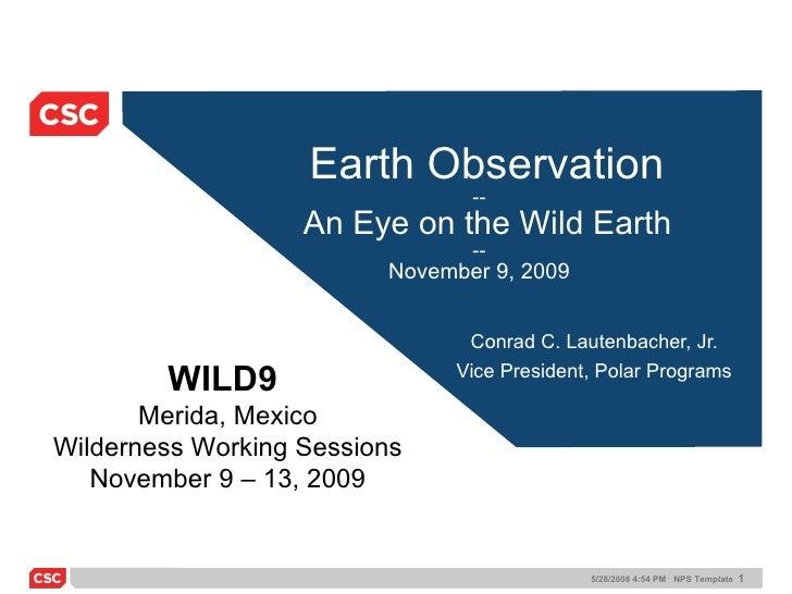 Earth Observation --   An Eye on the Wild Earth -- November 9, 2009 Conrad C. Lautenbacher, Jr. Vice President, Polar Prog...
