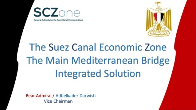 The Suez Canal Economic Zone The Main Mediterranean Bridge Integrated Solution Rear Admiral / Adbelkader Darwish Vice Chai...
