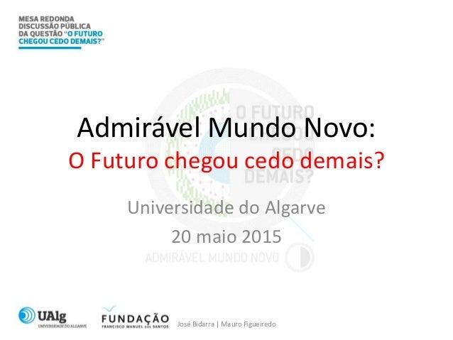 Admirável Mundo Novo: O Futuro chegou cedo demais? Universidade do Algarve 20 maio 2015 José Bidarra | Mauro Figueiredo