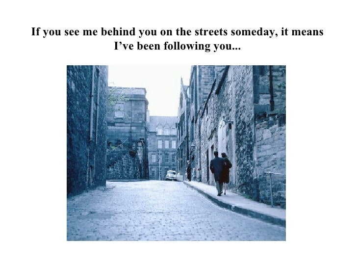If you see me behind you on the streets someday, it means                I've been following you...